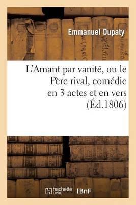 L'Amant Par Vanite, Ou Le Pere Rival, Comedie En 3 Actes Et En Vers