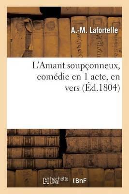 L'Amant Soupconneux, Comedie En 1 Acte, En Vers