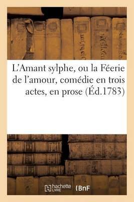 L'Amant Sylphe, Ou La Feerie de L'Amour, Comedie En Trois Actes, En Prose, Melee D'Ariettes