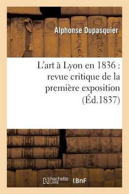 L'Art a Lyon En 1836: Revue Critique de La Premiere Exposition de La Societe Des Amis Des Arts