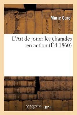 L'Art de Jouer Les Charades En Action, Ire Partie. Charades En Action Entierement Preparees: . IIe Partie. Charades Dont Le Canevas Est Seulement Dessine. Iiie Partie. Le Mot...