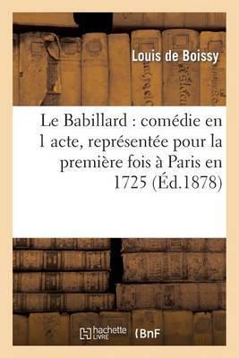 Le Babillard: Comedie En 1 Acte, Representee Pour La Premiere Fois a Paris En 1725: ; Le Medecin Par Occasion: Comedie En 5 Actes, Repre Sentee Pour La Premiere Fois a Paris En 1745