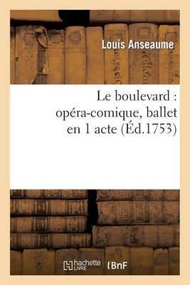 Le Boulevard: Opera-Comique, Ballet En 1 Acte, Represente Pour La Premiere Fois: Sur Le Theatre de La Foire S. Laurent, Le 24 Aout 1753