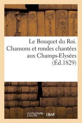 Le Bouquet Du Roi. Chansons Et Rondes Chantees Aux Champs-Elysees Le 4 Novembre 1829: , Pour La Fete de La Saint-Charles