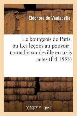 Le Bourgeois de Paris, Ou Les Lecons Au Pouvoir: Comedie-Vaudeville En Trois Actes Et Six Tableaux