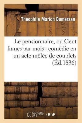 Le Pensionnaire, Ou Cent Francs Par Mois: Comedie En Un Acte Melee de Couplets