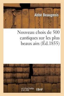 Nouveau Choix de 500 Cantiques Sur Les Plus Beaux Airs (8e Edition, Revue, Corrigee Et Augmentee)