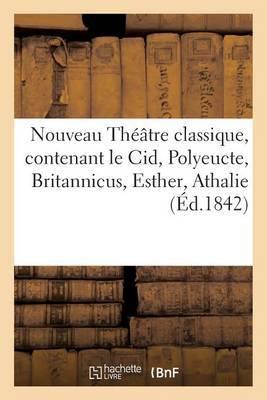 Nouveau Theatre Classique, Contenant Le Cid, Polyeucte, Britannicus, Esther, Athalie