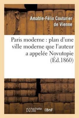 Paris Moderne: Plan D'Une Ville Moderne Que L'Auteur a Appelee Novutopie