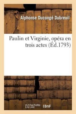 Paulin Et Virginie, Opera En Trois Actes, Paroles Du C. Dubreuil, Musique Du C. Le Sueur...