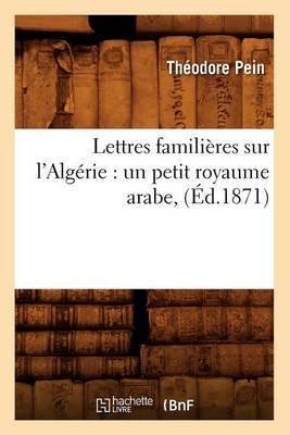 Lettres Familieres Sur L'Algerie: Un Petit Royaume Arabe, (Ed.1871)