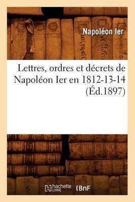 Lettres, Ordres Et Decrets de Napoleon Ier En 1812-13-14, (Ed.1897)