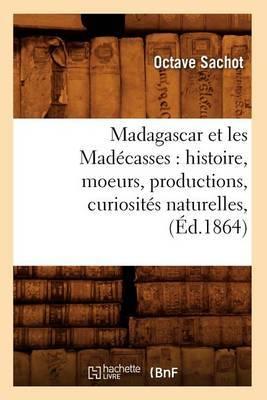 Madagascar Et les Madecasses: Histoire, Moeurs, Productions, Curiosites Naturelles,