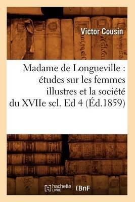 Madame de Longueville: Etudes Sur Les Femmes Illustres Et La Societe Du Xviie Scl. Ed 4 (Ed.1859)