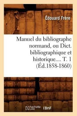 Manuel Du Bibliographe Normand, Ou Dict. Bibliographique Et Historique.... T. 1 (Ed.1858-1860)