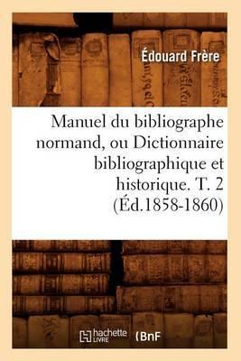 Manuel Du Bibliographe Normand, Ou Dictionnaire Bibliographique Et Historique. T. 2