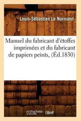Manuel Du Fabricant D'Etoffes Imprimees Et Du Fabricant de Papiers Peints, (Ed.1830)