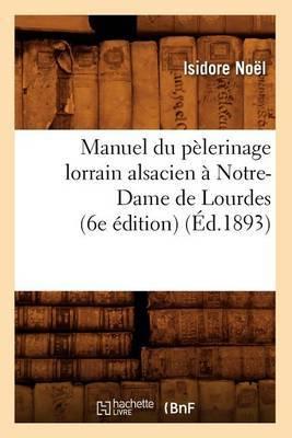 Manuel Du Pelerinage Lorrain Alsacien a Notre-Dame de Lourdes (6e Edition) (Ed.1893)