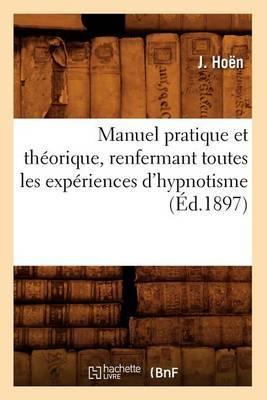 Manuel Pratique Et Theorique, Renfermant Toutes Les Experiences D'Hypnotisme, (Ed.1897)