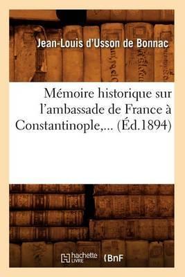 Memoire Historique Sur L'Ambassade de France a Constantinople, ... (Ed.1894)