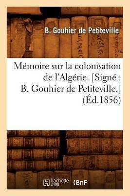 Memoire Sur La Colonisation de L'Algerie. [Signe: B. Gouhier de Petiteville.] (Ed.1856)