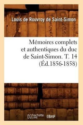 Memoires Complets Et Authentiques Du Duc de Saint-Simon. T. 14 (Ed.1856-1858)