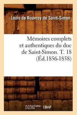 Memoires Complets Et Authentiques Du Duc de Saint-Simon. T. 18 (Ed.1856-1858)