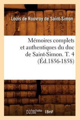 Memoires Complets Et Authentiques Du Duc de Saint-Simon. T. 4 (Ed.1856-1858)