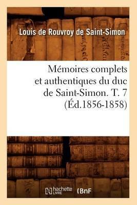Memoires Complets Et Authentiques Du Duc de Saint-Simon. T. 7 (Ed.1856-1858)