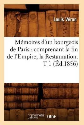Memoires D'Un Bourgeois de Paris: Comprenant La Fin de L'Empire, La Restauration. T 1 (Ed.1856)