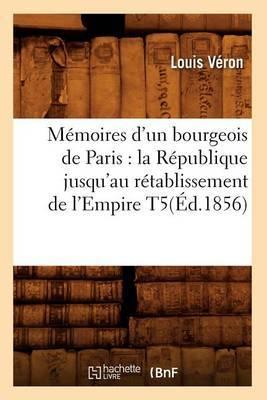 Memoires D'Un Bourgeois de Paris: La Republique Jusqu'au Retablissement de L'Empire T5(ed.1856)