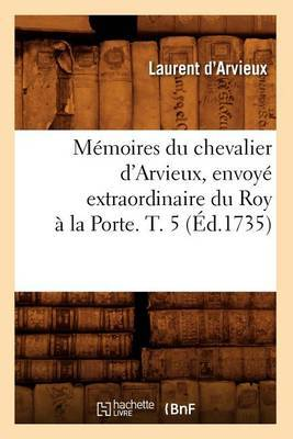Memoires Du Chevalier D'Arvieux, Envoye Extraordinaire Du Roy a la Porte. T. 5 (Ed.1735)