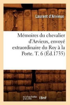 Memoires Du Chevalier D'Arvieux, Envoye Extraordinaire Du Roy a la Porte. T. 6 (Ed.1735)