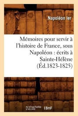 Memoires Pour Servir A L'Histoire de France, Sous Napoleon: Ecrits a Sainte-Helene (Ed.1823-1825)