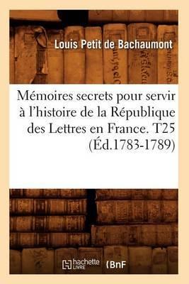 Memoires Secrets Pour Servir A L'Histoire de La Republique Des Lettres En France. T25 (Ed.1783-1789)