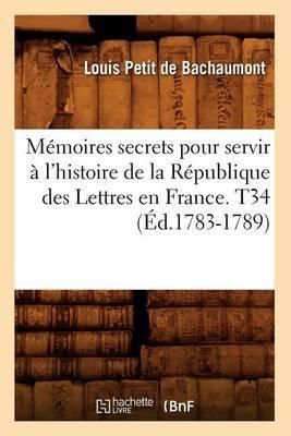 Memoires Secrets Pour Servir A L'Histoire de La Republique Des Lettres En France. T34 (Ed.1783-1789)