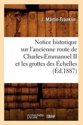Notice Historique Sur L'Ancienne Route de Charles-Emmanuel II Et Les Grottes Des Echelles (Ed.1887)