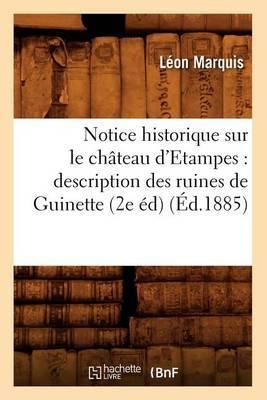 Notice Historique Sur Le Chateau D'Etampes: Description Des Ruines de Guinette (2e Ed) (Ed.1885)