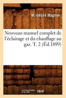 Nouveau Manuel Complet de L'Eclairage Et Du Chauffage Au Gaz. T. 2 (Ed.1899)