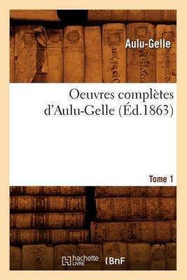 Oeuvres Completes D'Aulu-Gelle. Tome 1 (Ed.1863)