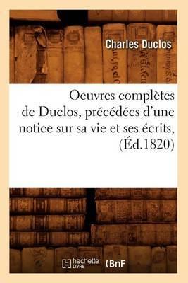 Oeuvres Completes de Duclos, Precedees D'Une Notice Sur Sa Vie Et Ses Ecrits, (Ed.1820)