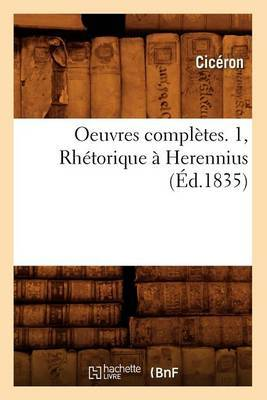 Oeuvres Completes. 1, Rhetorique a Herennius (Ed.1835)
