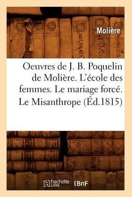 Oeuvres de J. B. Poquelin de Moliere. L'Ecole Des Femmes. Le Mariage Force. Le Misanthrope