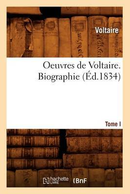 Oeuvres de Voltaire. Tome I, Biographie (Ed.1834)
