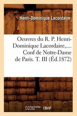 Oeuvres Du R. P. Henri-Dominique Lacordaire. Conf de Notre-Dame de Paris. Tome III (Ed.1872)