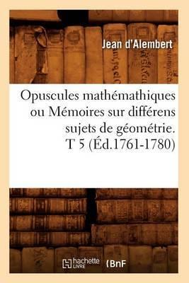 Opuscules Mathemathiques Ou Memoires Sur Differens Sujets de Geometrie. T 5 (Ed.1761-1780)