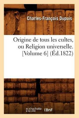 Origine de Tous Les Cultes, Ou Religion Universelle. [Volume 6] (Ed.1822)