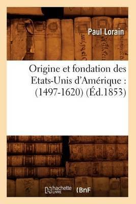 Origine Et Fondation Des Etats-Unis D'Amerique: (1497-1620) (Ed.1853)