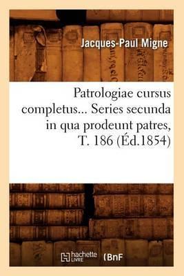 Patrologiae Cursus Completus... Series Secunda in Qua Prodeunt Patres, T. 186 (Ed.1854)