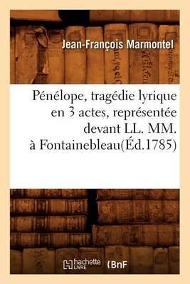 Penelope, Tragedie Lyrique En 3 Actes, Representee Devant LL. MM., a Fontainebleau(ed.1785)